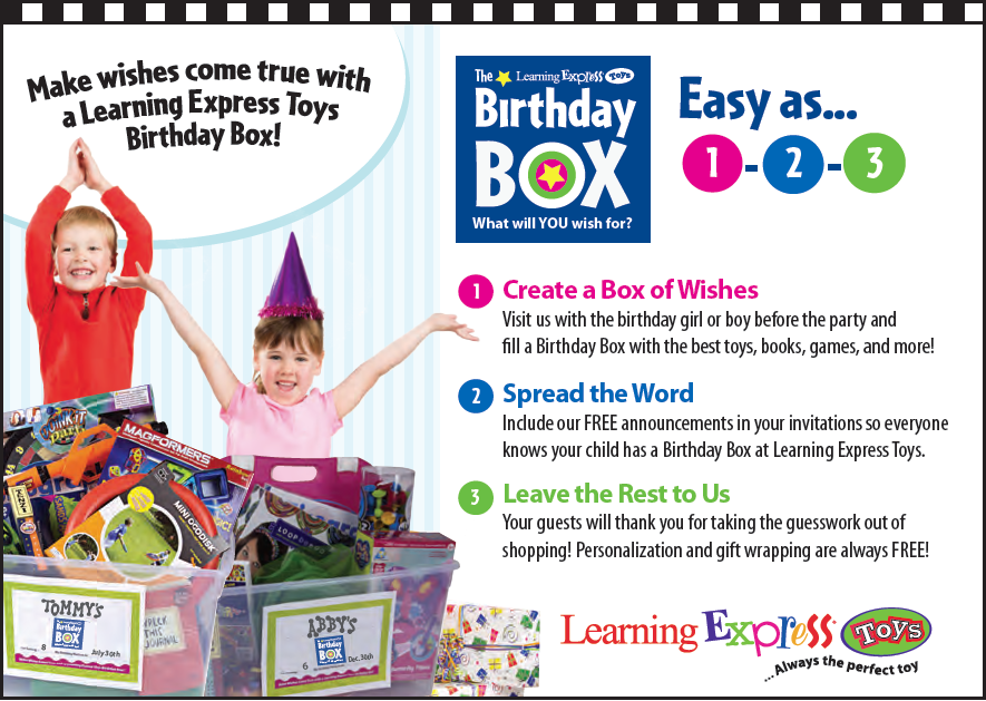 Make wishes come true with a Learning Express Toys Birthday Box! Birthday Box: What will YOU wish for? Easy as... 1-2-3. 1. Create a box of wishes. Visit us with the birthday girl or boy before the party and fill a Birthday Box with the best toys, books, games, and more! 2. Spread the Word. Include our FREE announcements in your invitations so everyone knows your child has a Birthday Box at Learnin Express Toys. 3. Leave the Rest to Us. Your guests will thank you for taking the guesswork out of shopping! Personalization and gift wrapping are always FREE!