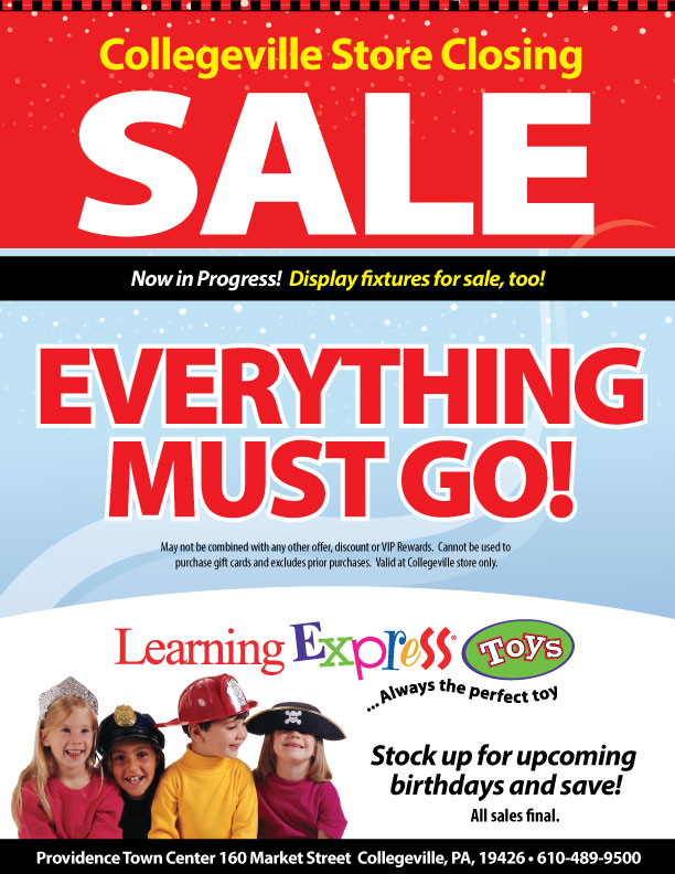 Collegeville Store Closing Sale. Now in Progress! Display fixtures for sale, too! Everything must go! May not be combines with any other offers, discounts or VIP rewards. Cannot be used to purchase gift cards and excludes prior purchases. Valid at Collegeville store only. Learning Express Toys, Always the perfet toy. Stock up for upoming birthdays and save! All sales final. Providence Town Center 160 Market Street Collegeville, PA 19426. 610-489-9500.